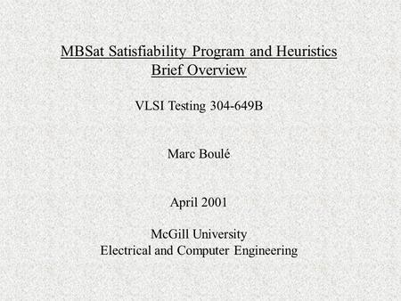 MBSat Satisfiability Program and Heuristics Brief Overview VLSI Testing 304-649B Marc Boulé April 2001 McGill University Electrical and Computer Engineering.