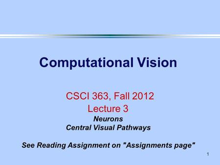 1 Computational Vision CSCI 363, Fall 2012 Lecture 3 Neurons Central Visual Pathways See Reading Assignment on Assignments page