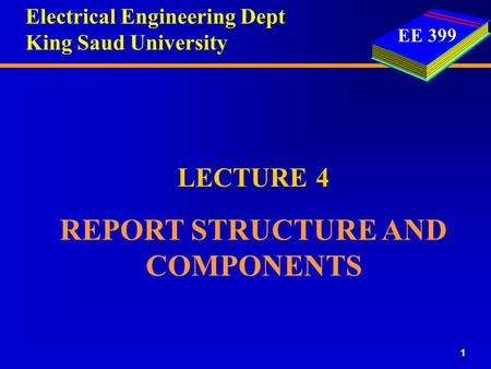 EE 399 1 LECTURE 4 REPORT STRUCTURE AND COMPONENTS Electrical Engineering Dept King Saud University.