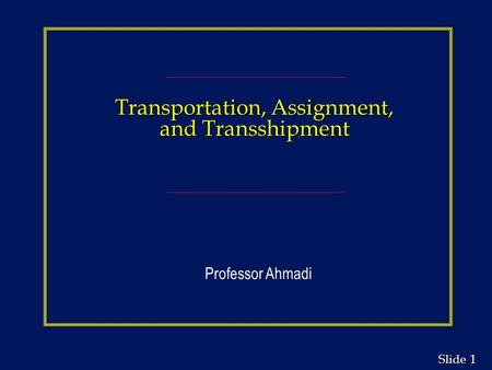 1 1 Slide Transportation, Assignment, and Transshipment Professor Ahmadi.