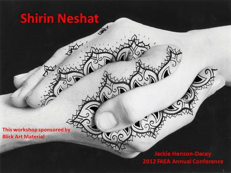 Shirin Neshat Jackie Henson-Dacey 2012 FAEA Annual Conference This workshop sponsored by Blick Art Material.
