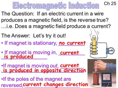 Ch 25 The Question: If an electric current in a wire produces a magnetic field, is the reverse true? …i.e. Does a magnetic field produce a current? The.