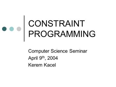 CONSTRAINT PROGRAMMING Computer Science Seminar April 9 th, 2004 Kerem Kacel.