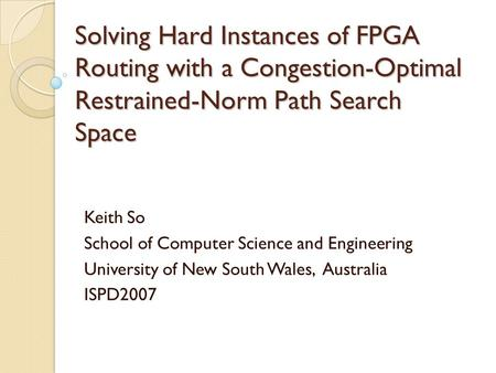 Solving Hard Instances of FPGA Routing with a Congestion-Optimal Restrained-Norm Path Search Space Keith So School of Computer Science and Engineering.