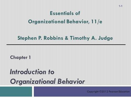 Copyright ©2012 Pearson Education Chapter 1 Introduction to Organizational Behavior Essentials of Organizational Behavior, 11/e Stephen P. Robbins & Timothy.
