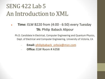 SENG 422 Lab 5 An Introduction to XML Time: ELW B220 from (4:00 - 6:50) every Tuesday TA: Philip Baback Alipour Ph.D. Candidate in Electrical, Computer.