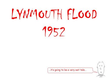 LYNMOUTH FLOOD 1952 …it's going to be a very wet tale…
