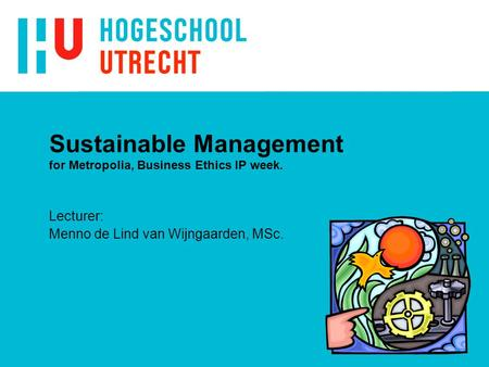 Sustainable Management for Metropolia, Business Ethics IP week. Lecturer: Menno de Lind van Wijngaarden, MSc.