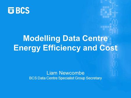 Liam Newcombe BCS Data Centre Specialist Group Secretary Modelling Data Centre Energy Efficiency and Cost.