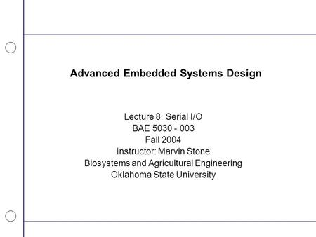Advanced Embedded Systems Design Lecture 8 Serial I/O BAE 5030 - 003 Fall 2004 Instructor: Marvin Stone Biosystems and Agricultural Engineering Oklahoma.