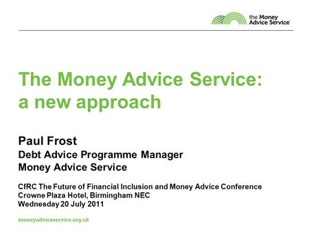 The Money Advice Service: a new approach Paul Frost Debt Advice Programme Manager Money Advice Service CfRC The Future of Financial Inclusion and Money.