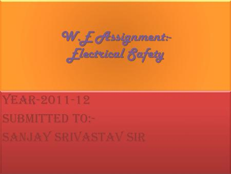 W.E Assignment:- Electrical Safety Year-2011-12 Submitted to:- Sanjay Srivastav sir Year-2011-12 Submitted to:- Sanjay Srivastav sir.