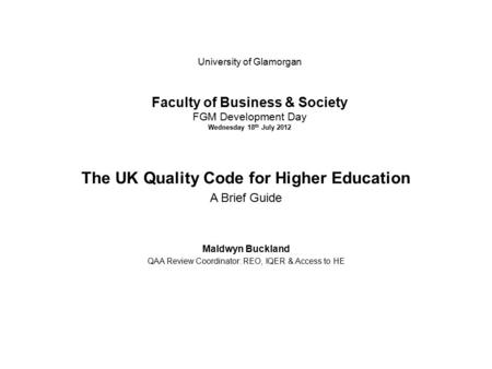 University of Glamorgan Faculty of Business & Society FGM Development Day Wednesday 18 th July 2012 The UK Quality Code for Higher Education A Brief Guide.