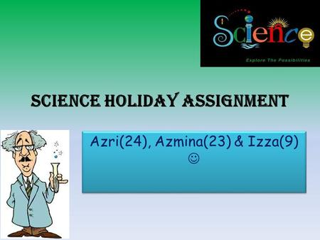 Science holiday assignment Azri(24), Azmina(23) & Izza(9)