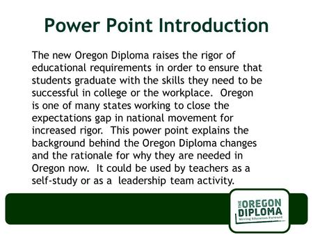 Power Point Introduction The new Oregon Diploma raises the rigor of educational requirements in order to ensure that students graduate with the skills.