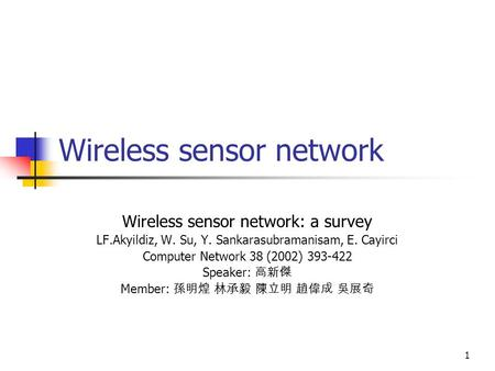 1 Wireless sensor network Wireless sensor network: a survey LF.Akyildiz, W. Su, Y. Sankarasubramanisam, E. Cayirci Computer Network 38 (2002) 393-422 Speaker: