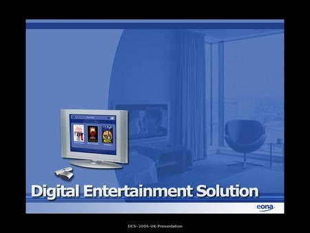 DES–2006-UK-Presentation. Digital Entertainment Solution (D.E.S) is a software solution designed by Eona to address: administration and distribution over.