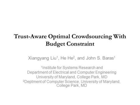 Trust-Aware Optimal Crowdsourcing With Budget Constraint Xiangyang Liu 1, He He 2, and John S. Baras 1 1 Institute for Systems Research and Department.
