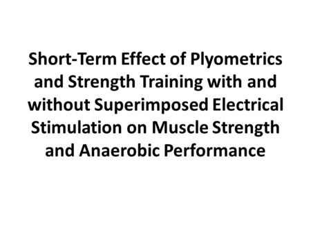 Short-Term Effect of Plyometrics and Strength Training with and without Superimposed Electrical Stimulation on Muscle Strength and Anaerobic Performance.