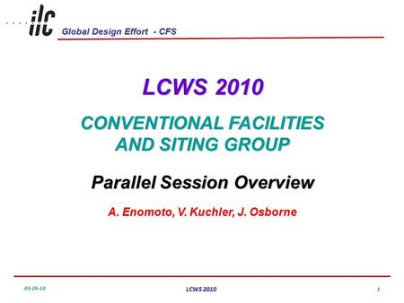 Global Design Effort - CFS 03-26-10 LCWS 2010 1 CONVENTIONAL FACILITIES AND SITING GROUP Parallel Session Overview A. Enomoto, V. Kuchler, J. Osborne.