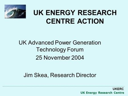 UKERC UK Energy Research Centre UK ENERGY RESEARCH CENTRE ACTION UK Advanced Power Generation Technology Forum 25 November 2004 Jim Skea, Research Director.