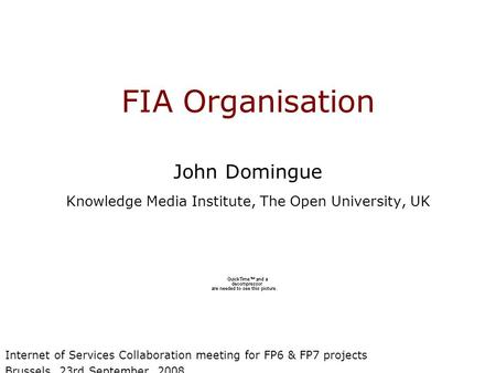 FIA Organisation John Domingue Knowledge Media Institute, The Open University, UK Internet of Services Collaboration meeting for FP6 & FP7 projects Brussels,