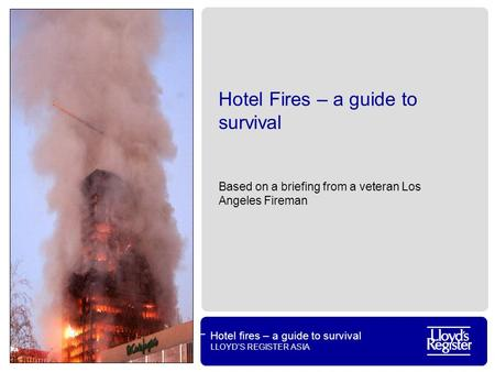 Hotel fires – a guide to survival LLOYD'S REGISTER ASIA Hotel Fires – a guide to survival Based on a briefing from a veteran Los Angeles Fireman.