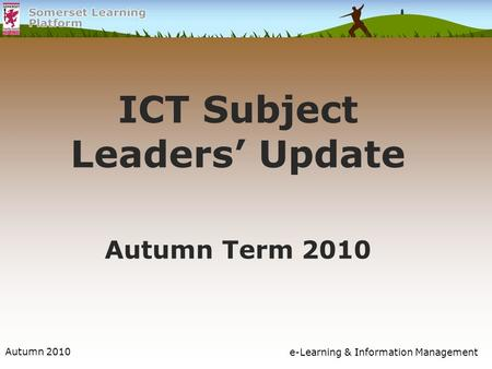 Autumn 2010e-Learning & Information Management ICT Subject Leaders' Update Autumn Term 2010.