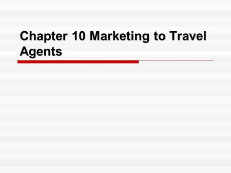 Chapter 10 Marketing to Travel Agents. Introduction of Travel Agents Travel agents can be excellent sources of additional bookings and repeat business.