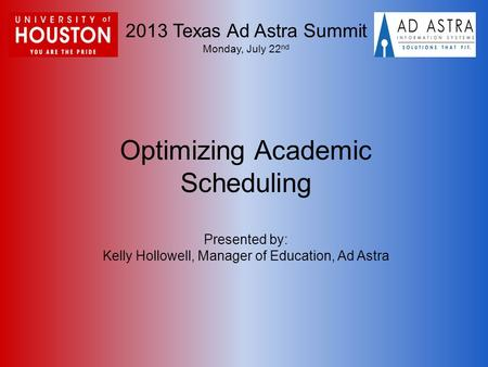 2013 Texas Ad Astra Summit Monday, July 22 nd Optimizing Academic Scheduling Presented by: Kelly Hollowell, Manager of Education, Ad Astra.