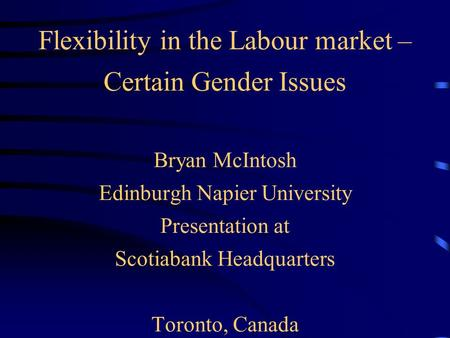 Flexibility in the Labour market – Certain Gender Issues Bryan McIntosh Edinburgh Napier University Presentation at Scotiabank Headquarters Toronto, Canada.