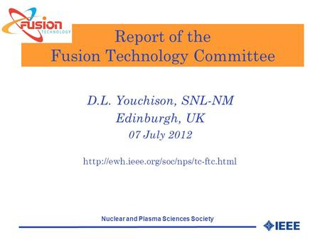 Nuclear and Plasma Sciences Society Report of the Fusion Technology Committee D.L. Youchison, SNL-NM Edinburgh, UK 07 July 2012