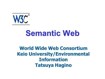 Semantic Web World Wide Web Consortium Keio University/Environmental Information Tatsuya Hagino.