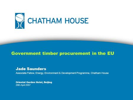 Government timber procurement in the EU Jade Saunders Associate Fellow, Energy, Environment & Development Programme, Chatham House Oriental Garden Hotel,