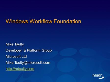 Windows Workflow Foundation Mike Taulty Developer & Platform Group Microsoft Ltd