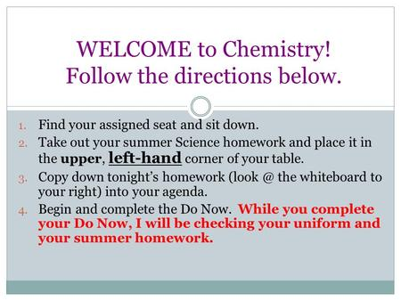 WELCOME to Chemistry! Follow the directions below. 1. Find your assigned seat and sit down. 2. Take out your summer Science homework and place it in the.