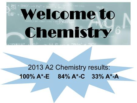 Welcome to Chemistry 2013 A2 Chemistry results: 100% A*-E 84% A*-C 33% A*-A.