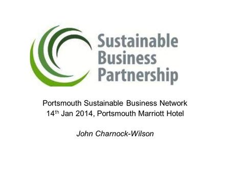 Portsmouth Sustainable Business Network 14 th Jan 2014, Portsmouth Marriott Hotel John Charnock-Wilson.