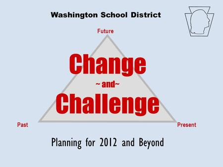 Future PastPresent Change ~ and~ Challenge Planning for 2012 and Beyond Washington School District.