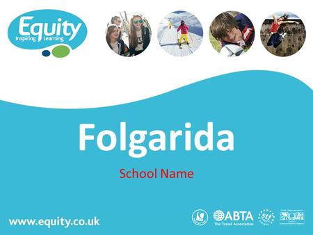 Www.equity.co.uk Folgarida School Name. www.equity.co.uk Equity Inspiring Learning Fully ABTA bonded with own ATOL licence Members of the School Travel.