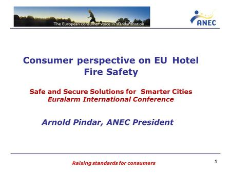11 Consumer perspective on EU Hotel Fire Safety Safe and Secure Solutions for Smarter Cities Euralarm International Conference Arnold Pindar, ANEC President.
