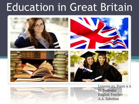 Education in Great Britain Lyceum 23, Form 9 A D. Teslenko English Teacher A.A. Zabotina.