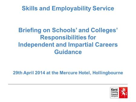 Skills and Employability Service Briefing on Schools' and Colleges' Responsibilities for Independent and Impartial Careers Guidance 29th April 2014 at.