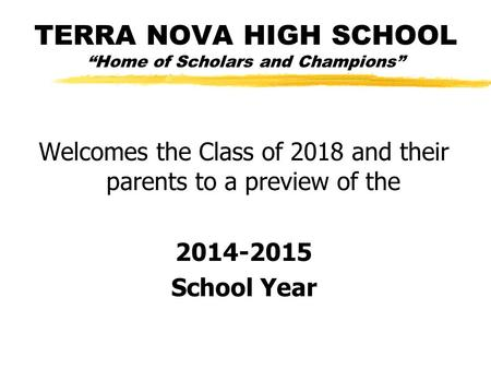 "TERRA NOVA HIGH SCHOOL ""Home <strong>of</strong> Scholars and Champions"" Welcomes the Class <strong>of</strong> 2018 and their parents to a preview <strong>of</strong> the 2014-2015 School Year."