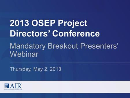2013 OSEP Project Directors' Conference Mandatory Breakout Presenters' Webinar Thursday, May 2, 2013.