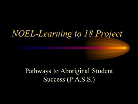 NOEL-Learning to 18 Project Pathways to Aboriginal Student Success (P.A.S.S.)