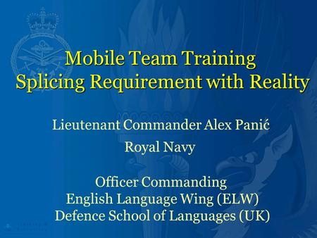 Mobile Team Training Splicing Requirement with Reality Lieutenant Commander Alex Panić Royal Navy Officer Commanding English Language Wing (ELW) Defence.