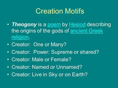 Creation Motifs Theogony is a poem by Hesiod describing the origins of the gods of ancient Greek religion. Creator: One or Many? Creator: Power: Supreme.