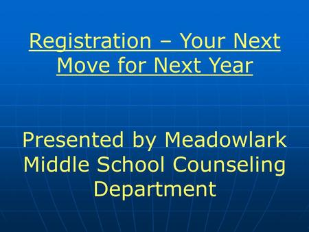Registration – Your Next Move for Next Year Presented by Meadowlark Middle School Counseling Department.