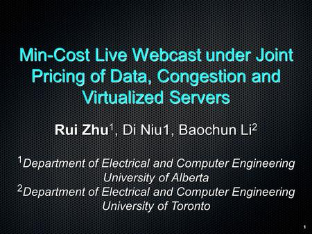 1 Min-Cost Live Webcast under Joint Pricing of Data, Congestion and Virtualized Servers Rui Zhu 1, Di Niu1, Baochun Li 2 1 Department of Electrical and.